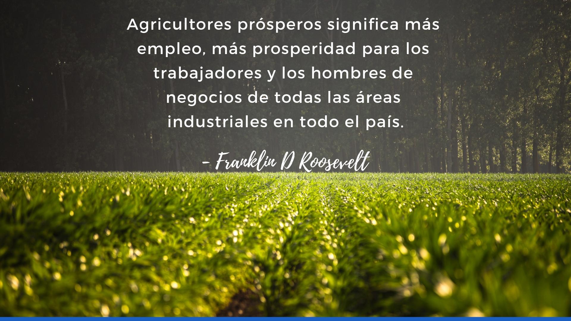 Agricultores prósperos significa más empleo, más prosperidad para los trabajadores y los hombres de negocios de todas las areas industriales en todo el país.